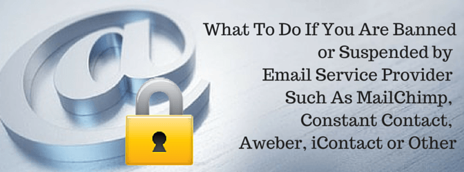 What To Do If You Are Banned or Suspended by Email Service Provider Such As MailChimp, Constant Contact, Aweber, iContact or Other